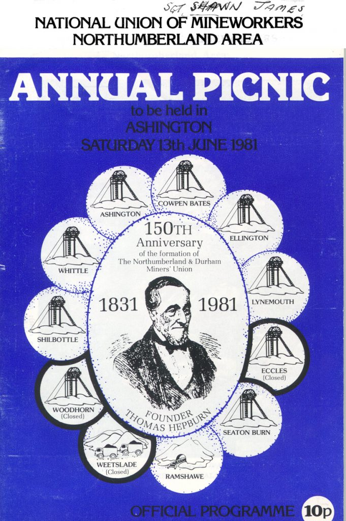 Front page of a Northumberland Miner's Picnic Programme. 'National Union of Mineworkers / Northumberland Area/ Annual Picnic / to be held at / Ashington / Saturday 13th June 1981 / 150th / Anniversary / of the formation of / the Northumberland & Durham / Miners' Union / 1831 1981 / Founder / Thomas Hepburn / Official Programme 10p. Lead image shows a reproduced portrait image of Thomas Hepburn encircled by eleven pits; (clockwise from top) Cowpen Bates, Ellington, Lynemouth, Eccles (Closed), Seaton Burn, Ramshawe, Weetslade (Closed), Woodhorn (Closed), Shilbottle, Whittle, Ashington.